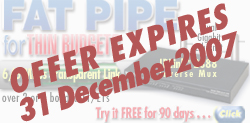 OFFER EXPIRES 31 December 2007. FAT PIPE for thin budgets. 6/8 Mbps transparent link over 2 or 4 bonded T1/E1s. IPLink™ 2888 Inverse Mux with dual gig Ethernet ports. Try it free for 90 days. Go to http://www.patton.com/partner/special.asp#2888