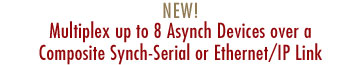 NEW! Multiplex up to 8 Asynch Devices over a Composite Synch-Serial or Ethernet/IP Link