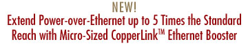 NEW! Micro-Sized CopperLink™ Ethernet Booster Extends PoE